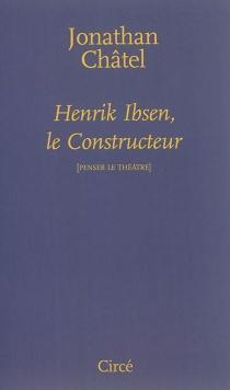 Henrik Ibsen, le constructeur : de Une maison de poupée à Quand nous nous réveillons d'entre les morts - JonathanChâtel