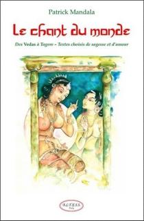 Le chant du monde : des Vedas à Tagore, petite anthologie de littérature indienne : textes choisis de sagesse et d'amour -