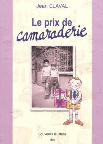 Le prix de camaraderie : souvenirs illustrés - JeanClaval