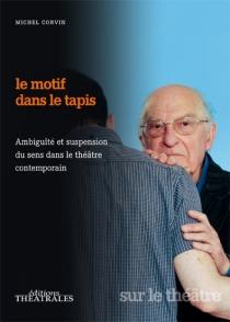 Le motif dans le tapis : ambiguïté et suspension du sens dans le théâtre contemporain - MichelCorvin