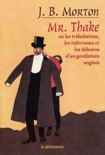 Mr Thake ou Les tribulations, les infortunes et les déboires d'un gentleman anglais - John BinghamMorton