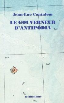 Le gouverneur d'Antipodia - Jean-LucCoatalem