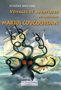 Voyages et aventures du capitaine Marius Cougourdan, commandant le trois-mâts la Bonne-Mère du port de Marseille - EugèneMouton