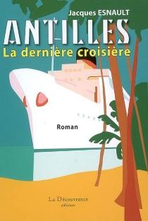 Antilles, la dernière croisière - JacquesEsnault