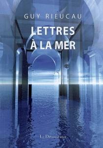 Lettres à la mer - GuyRieucau