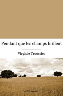 Pendant que les champs brûlent - VirginieTroussier