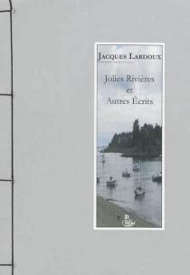 Jolies rivières : et autres écrits - JacquesLardoux