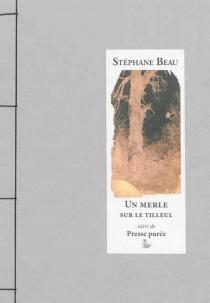 Un merle sur le tilleul| Suivi de Presse purée : chroniques de l'inactualité - StéphaneBeau