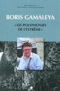 Boris Gamaléya : les polyphonies de l'extrême : actes du colloque de Nice organisé par le Centre transdisciplinaire d'épistémologie de la littérature, université de Nice-Sophie Antipolis, 25-26 novembre 2004 - BorisGamaléya