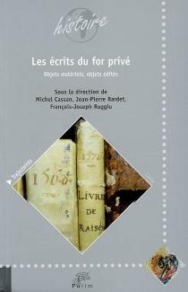 Les écrits du for privé, objets matériels, objets édités : actes du colloque de Limoges, 17 et 18 novembre 2005 -