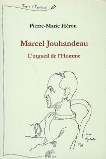 Marcel Jouhandeau : l'orgueil de l'homme - Pierre-MarieHéron