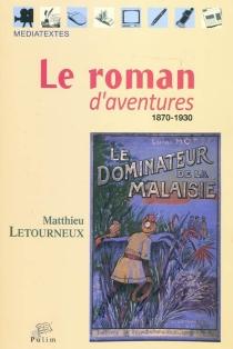 Le roman d'aventures : 1870-1930 - MatthieuLetourneux