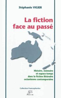 La fiction face au passé : histoire, mémoire et espace-temps dans la fiction littéraire océanienne contemporaine - StéphanieVigier