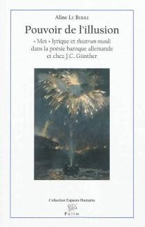 Pouvoir de l'illusion : moi lyrique et theatrum mundi dans la poésie baroque et chez J. C. Günther - AlineLe Berre