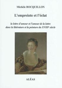 L'empreinte et l'éclat : la lettre d'amour et l'amour de la lettre dans la littérature et la peinture du XVIIIe siècle - MichèleBocquillon