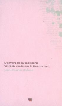 L'envers de la tapisserie : vingt-six études sur le tissu textuel : Euripide, Stendhal, Maupassant, Eluard, Char, Valéry, Laforgue, Apollinaire, Proust, etc. - Jean-CharlesGateau