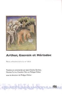 Arthur, Gauvain et Mériadoc : récits arthuriens latins du XIIIe siècle traduits et commentés -