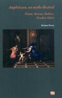 Amphitryon, un mythe théâtral : Plaute, Rotrou, Molière, Dryden, Kleist : essai - ArianeFerry