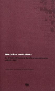 Nouvelles anarchistes : la création littéraire dans la presse militante, 1890-1946 -