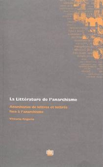 La littérature de l'anarchisme : anarchistes de lettres et lettrés face à l'anarchisme - VittorioFrigerio