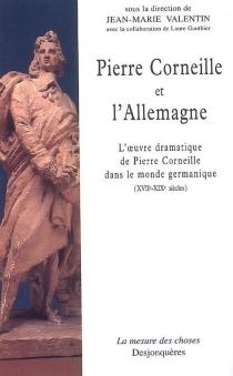 Pierre Corneille et l'Allemagne : l'oeuvre dramatique de Pierre Corneille dans le monde germanique (XVIIe-XIXe siècles) -