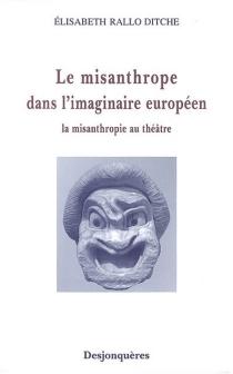 Le misanthrope dans l'imaginaire européen : la misanthropie au théâtre - ÉlisabethRallo Ditche