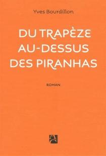 Du trapèze au-dessus des piranhas - YvesStalla-Bourdillon