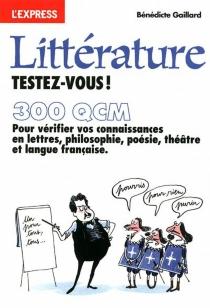 Littérature, testez-vous ! : 300 QCM pour vérifier vos connaissances en lettres, philosophie, poésie, théâtre et langue française - BénédicteGaillard