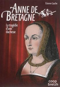 Anne de Bretagne : la tragédie d'une duchesse - ÉtienneGasche