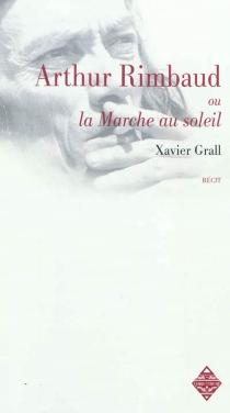 Arthur Rimbaud ou La marche au soleil| La Rimb - XavierGrall
