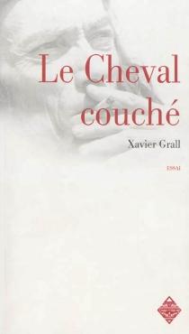Le cheval couché : une réponse au Cheval d'orgueil : essai - XavierGrall