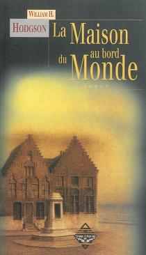 La maison au bord du monde : d'après le manuscrit découvert en 1877 par MMrs. Tonnison et Berreggnog dans les ruines qui se trouvent au sud du village de Kraighten, dans l'ouest de l'Irlande. Reproduit ici avec des notes - William HopeHodgson
