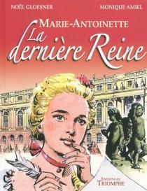 Marie-Antoinette, la dernière reine - MoniqueAmiel