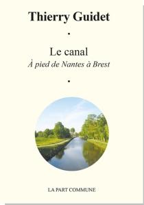 Le canal : à pied de Nantes à Brest - ThierryGuidet