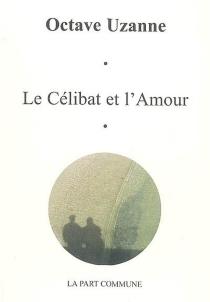 Le célibat et l'amour : traité de vie passionnelle et de dilection féminine - OctaveUzanne