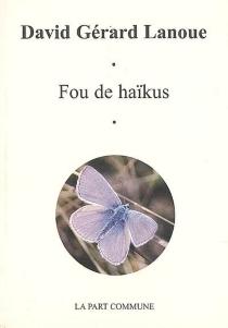 Fou de haïkus - David GérardLanoue