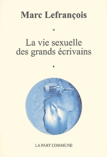 La vie sexuelle des grands écrivains : essai - MarcLefrançois