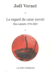 Le regard du coeur ouvert : des carnets 1978-2002 - JoëlVernet