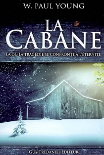 La cabane : là où la tragédie se confronte à l'éternité - William Paul Young