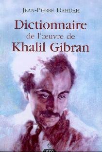 Dictionnaire de l'oeuvre de Khalil Gibran - Jean-PierreDahdah