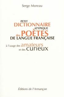 Petit dictionnaire atypique des poètes de langue française : à l'usage des amateurs et des curieux - SergeMoreau