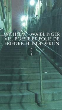 Vie, poésie et folie de Friedrich Hölderlin - WilhelmWaiblinger