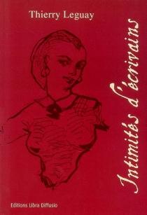 Intimités d'écrivains : de Jean-Jacques Rousseau à Guillaume Apollinaire - ThierryLeguay