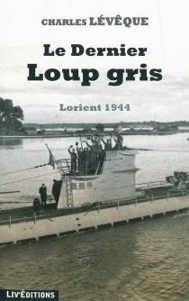 Le dernier loup gris : Lorient 1944 - CharlesLévêque