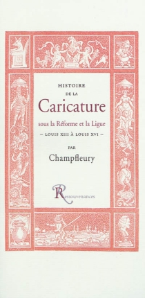 Histoire de la caricature sous la Réforme et la Ligue : Louis XIII à Louis XVI - Champfleury