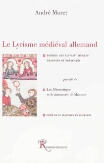 Le lyrisme médiéval allemand : poèmes des XIIe-XIVe siècles| Précédé de Les Minnesinger et le manuscrit de Manesse -