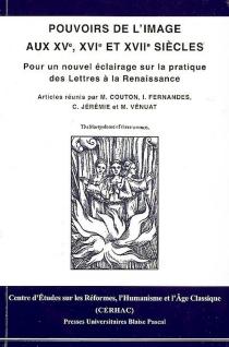Pouvoirs de l'image aux XVe, XVIe et XVIIe siècles : pour un nouvel éclairage sur la pratique des Lettres à la Renaissance -