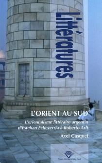 L'Orient au sud : l'orientalisme littéraire argentin d'Esteban Echeverria à Roberto Arlt - AxelGasquet