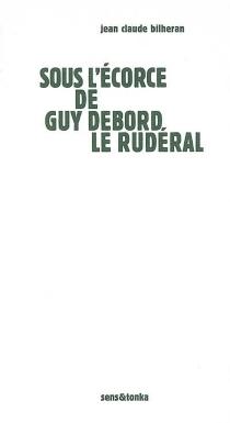 Sous l'écorce de Guy Debord le rudéral - Jean-ClaudeBilheran