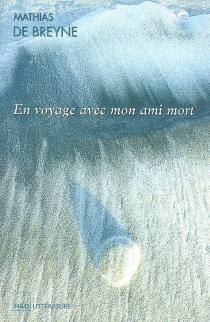 En voyage avec mon ami mort : écrit à haute voix - Mathias deBreyne
